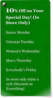 10% Off on Your Special Day! (In Store Only)  Senior Monday  Veterans Tuesday  Women's Wednesday  Men's Thursday  Everybody's Friday  In-store only enjoy a 10% Discount on Everything!